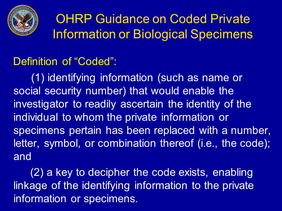 OHRP Guidance on Coded Private Information or Biological Specimens Definition of Coded : (1) identifying information (such as name or social security number) that would enable the investigator to readily ascertain the identity of the individual to whom the private information or specimens pertain has been replaced with a number, letter, symbol, or combination thereof (i.e., the code); and (2) a key to decipher the code exists, enabling linkage of the identifying information to the private information or specimens.