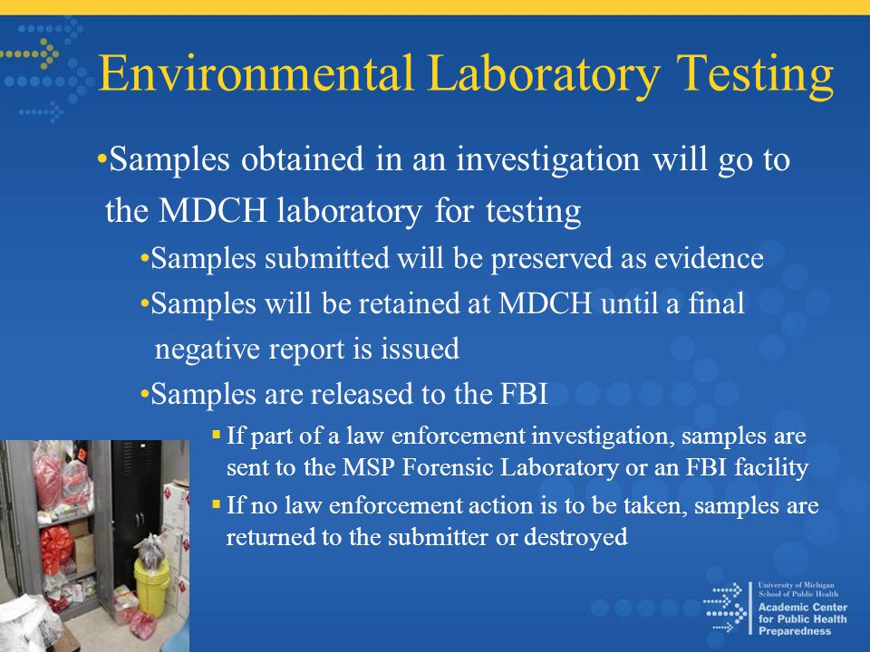 Environmental Laboratory Testing Samples obtained in an investigation will go to the MDCH laboratory for testing Samples submitted will be preserved as evidence Samples will be retained at MDCH until a final negative report is issued Samples are released to the FBI  If part of a law enforcement investigation, samples are sent to the MSP Forensic Laboratory or an FBI facility  If no law enforcement action is to be taken, samples are returned to the submitter or destroyed
