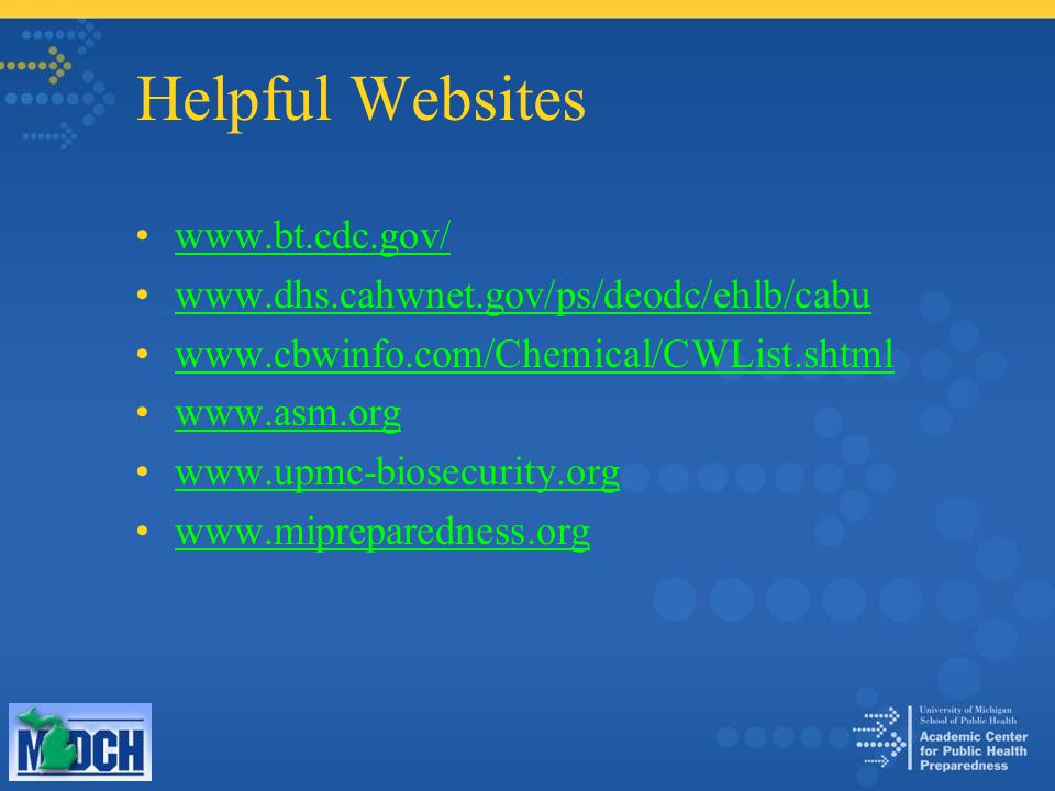 Helpful Websites www.bt.cdc.gov/ www.dhs.cahwnet.gov/ps/deodc/ehlb/cabu www.cbwinfo.com/Chemical/CWList.shtml www.asm.org www.upmc-biosecurity.org www.mipreparedness.org