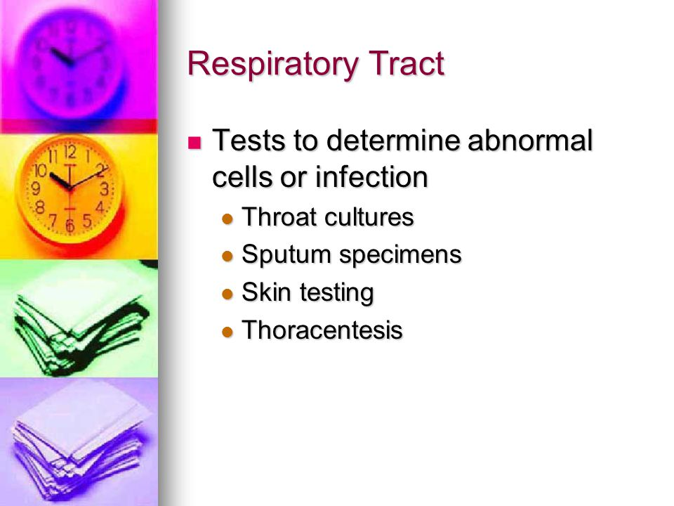Respiratory Tract Tests to determine abnormal cells or infection Tests to determine abnormal cells or infection Throat cultures Throat cultures Sputum
