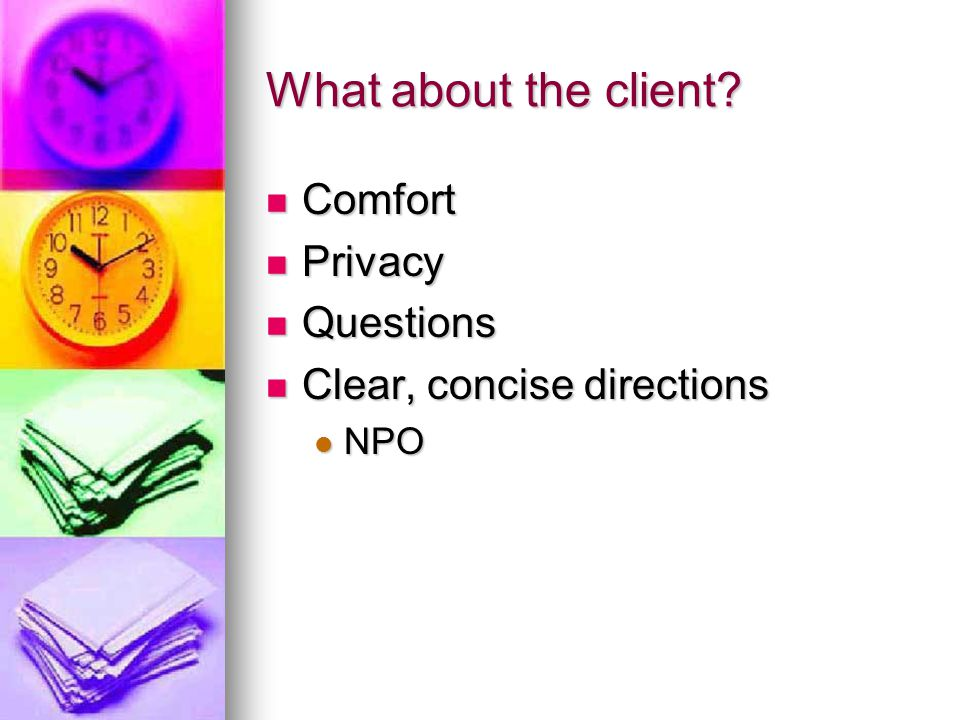 What about the client? Comfort Comfort Privacy Privacy Questions Questions Clear, concise directions Clear, concise directions NPO NPO