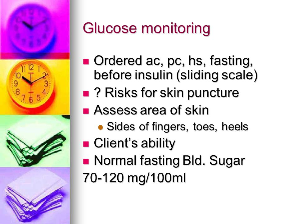 Glucose monitoring Ordered ac, pc, hs, fasting, before insulin (sliding scale) Ordered ac, pc, hs, fasting, before insulin (sliding scale) ? Risks for