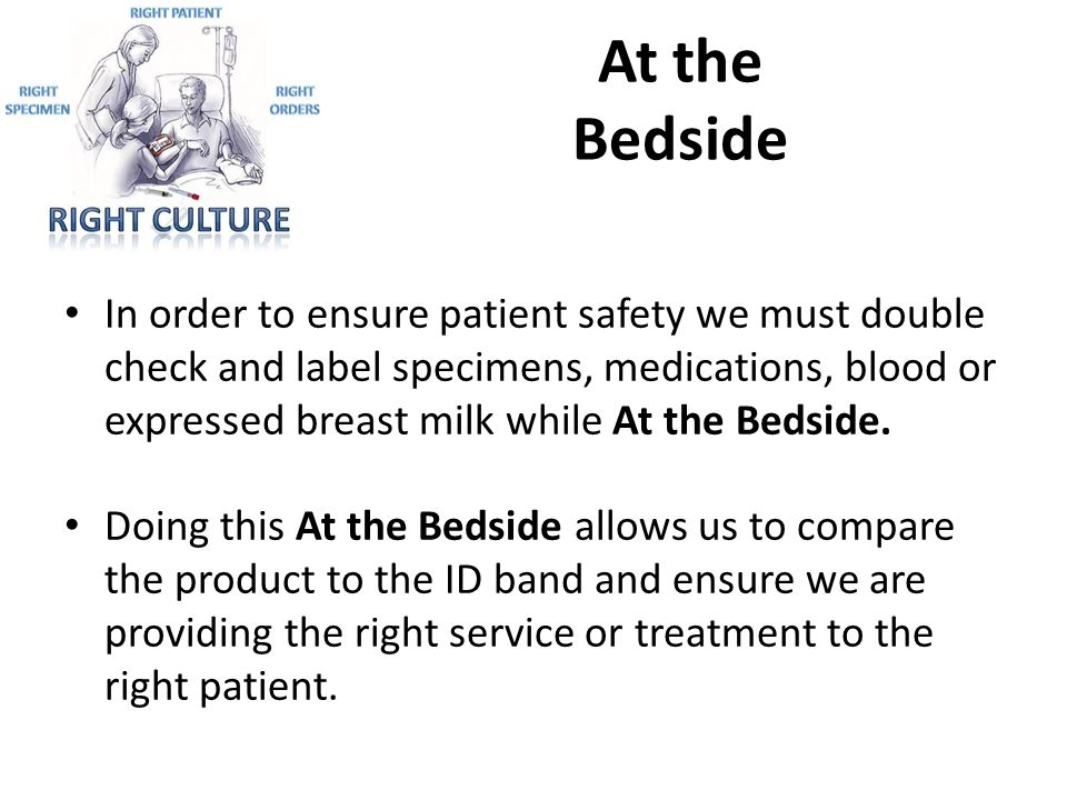 At the Bedside In order to ensure patient safety we must double check and label specimens, medications, blood or expressed breast milk while At the Be