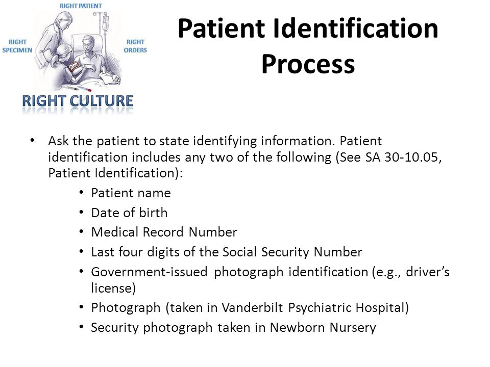 Patient Identification Process Ask the patient to state identifying information. Patient identification includes any two of the following (See SA 30-1
