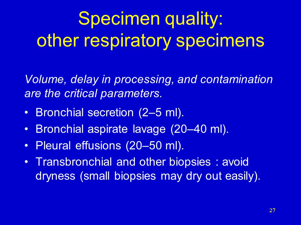 Specimen quality: sputum* Morphological characteristics of a good sputum specimen: –minimum amounts of nasal discharge; –saliva is not acceptable; –mucoid or mucopurulent aspect; –volume of 3–5 ml.