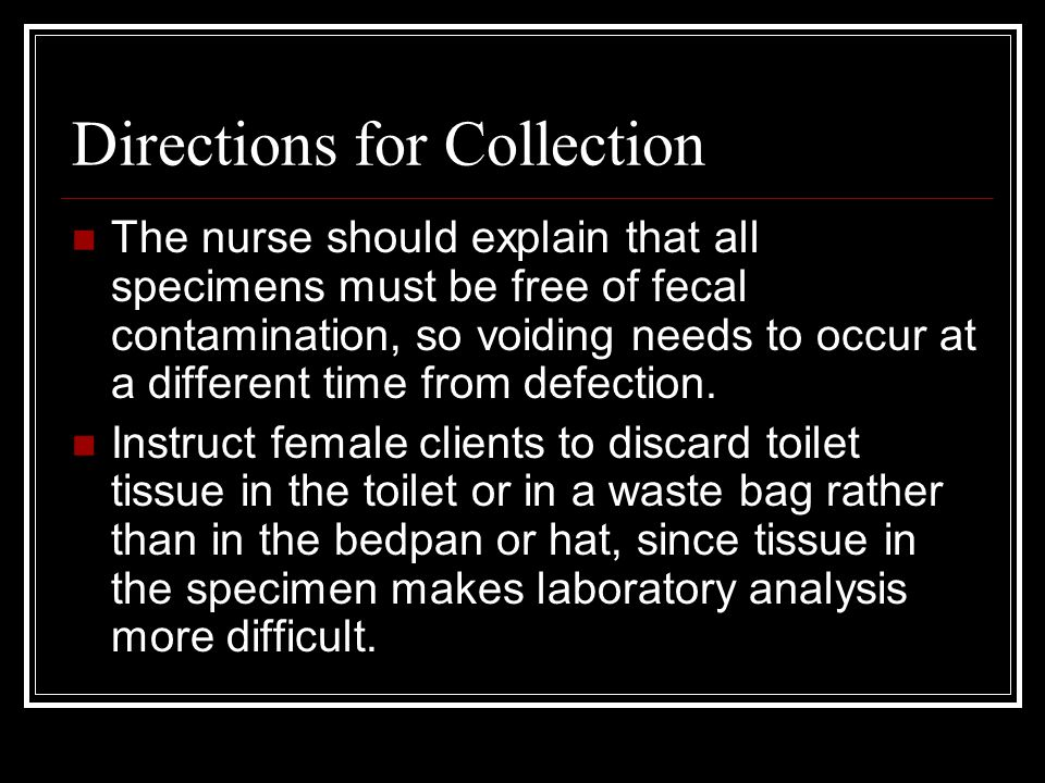 Directions for Collection The nurse should explain that all specimens must be free of fecal contamination, so voiding needs to occur at a different time from defection.