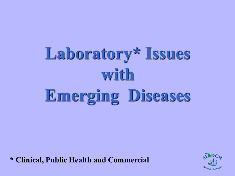 Laboratory* Issues with Emerging Diseases * Clinical, Public Health and Commercial