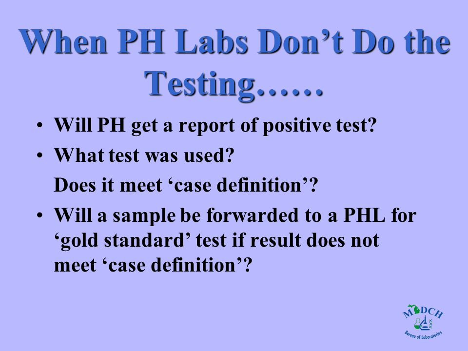 When PH Labs Don't Do the Testing…… Will PH get a report of positive test? What test was used? Does it meet 'case definition'? Will a sample be forwar