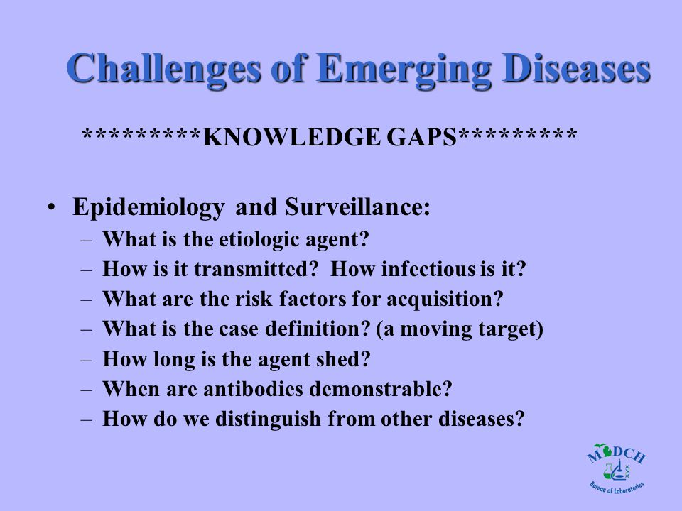 Challenges of Emerging Diseases *********KNOWLEDGE GAPS********* Epidemiology and Surveillance: –What is the etiologic agent? –How is it transmitted?