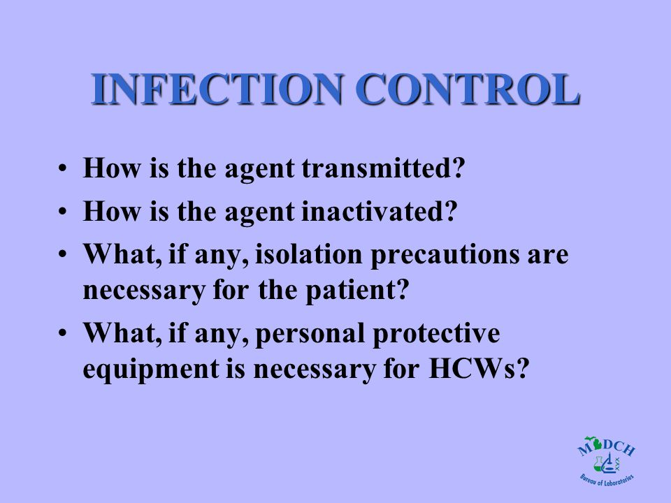 INFECTION CONTROL How is the agent transmitted? How is the agent inactivated? What, if any, isolation precautions are necessary for the patient? What,