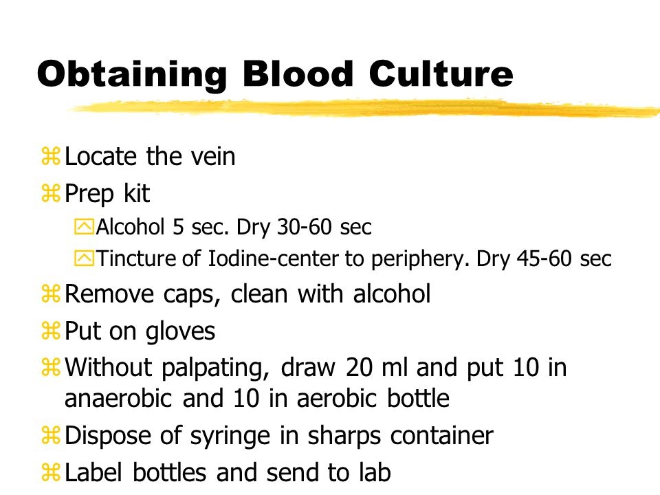 Obtaining Blood Culture zLocate the vein zPrep kit yAlcohol 5 sec.