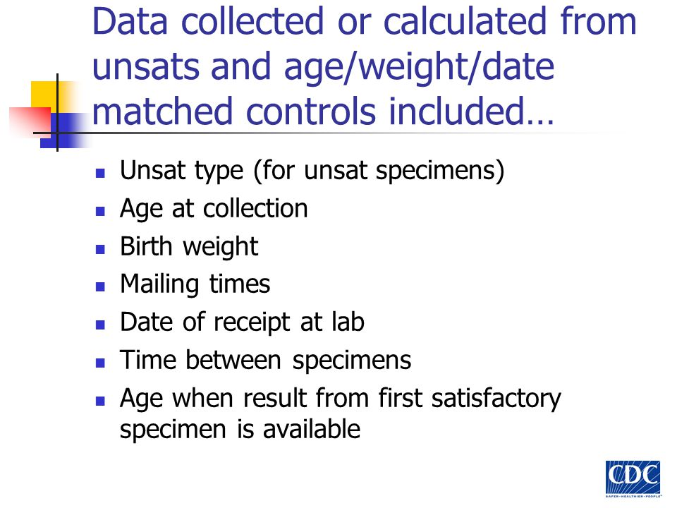 Data collected or calculated from unsats and age/weight/date matched controls included… Unsat type (for unsat specimens) Age at collection Birth weight Mailing times Date of receipt at lab Time between specimens Age when result from first satisfactory specimen is available