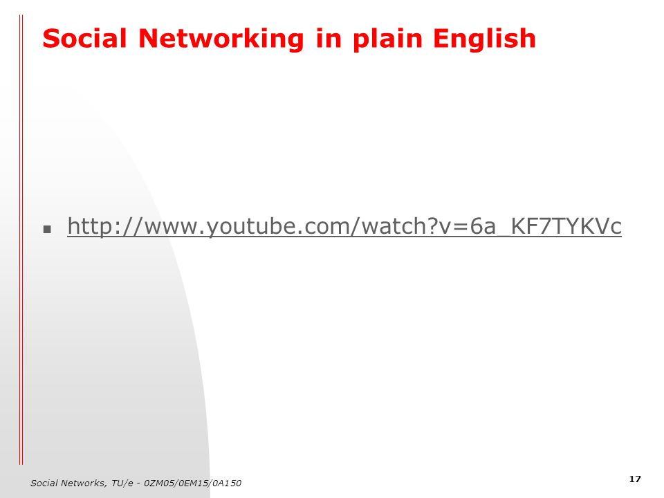 Social Networks, TU/e - 0ZM05/0EM15/0A150 17 Social Networking in plain English http://www.youtube.com/watch v=6a_KF7TYKVc