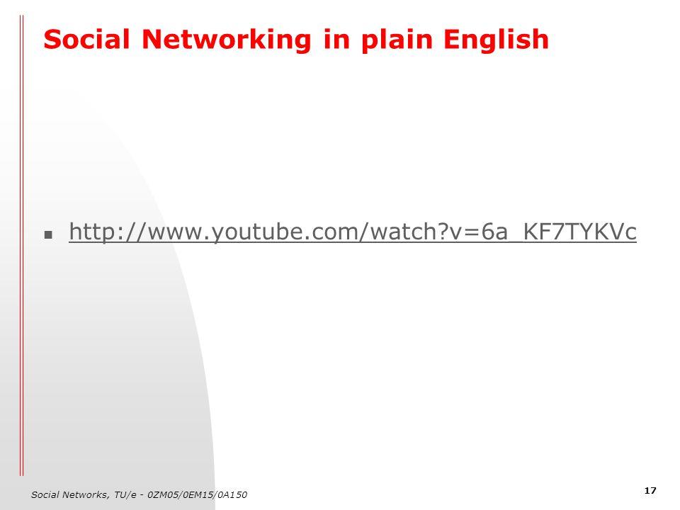 Social Networks, TU/e - 0ZM05/0EM15/0A150 17 Social Networking in plain English http://www.youtube.com/watch?v=6a_KF7TYKVc