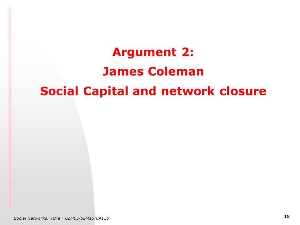 Social Networks, TU/e - 0ZM05/0EM15/0A150 18 Argument 2: James Coleman Social Capital and network closure