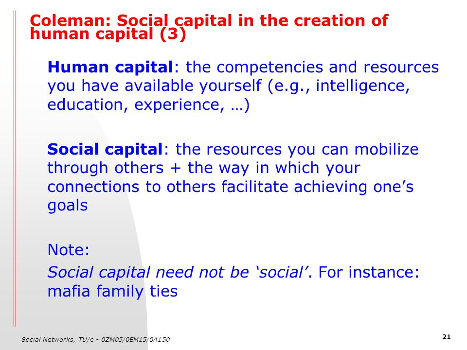 Social Networks, TU/e - 0ZM05/0EM15/0A150 21 Coleman: Social capital in the creation of human capital (3) Human capital: the competencies and resources you have available yourself (e.g., intelligence, education, experience, …) Social capital: the resources you can mobilize through others + the way in which your connections to others facilitate achieving one's goals Note: Social capital need not be 'social'.