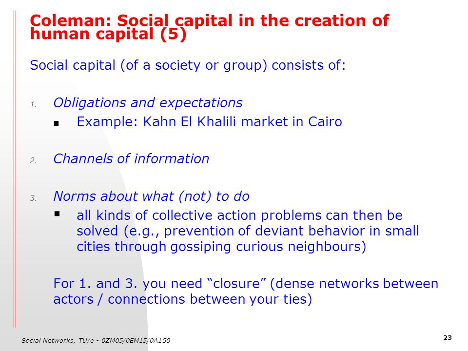 Social Networks, TU/e - 0ZM05/0EM15/0A150 23 Coleman: Social capital in the creation of human capital (5) Social capital (of a society or group) consi