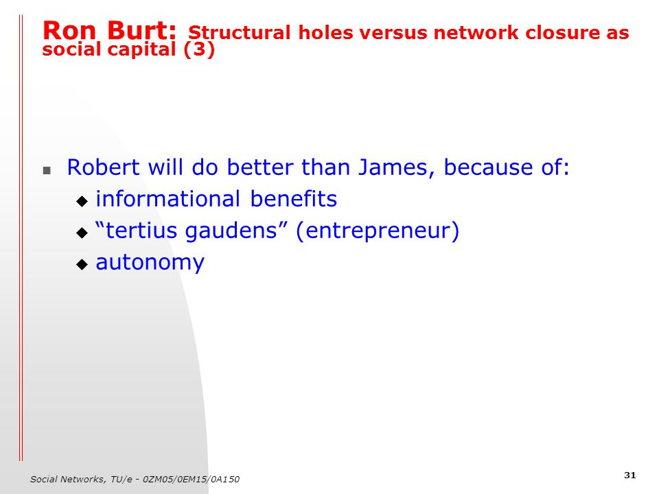 Social Networks, TU/e - 0ZM05/0EM15/0A150 31 Ron Burt: Structural holes versus network closure as social capital (3) Robert will do better than James, because of:  informational benefits  tertius gaudens (entrepreneur)  autonomy