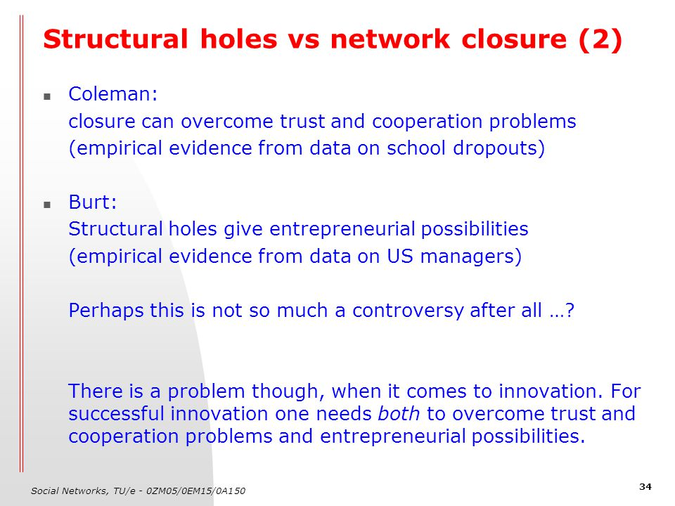 Social Networks, TU/e - 0ZM05/0EM15/0A150 34 Structural holes vs network closure (2) Coleman: closure can overcome trust and cooperation problems (emp