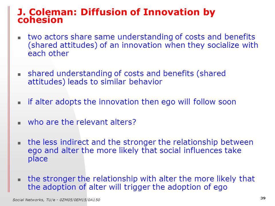 Social Networks, TU/e - 0ZM05/0EM15/0A150 39 J. Coleman: Diffusion of Innovation by cohesion two actors share same understanding of costs and benefits