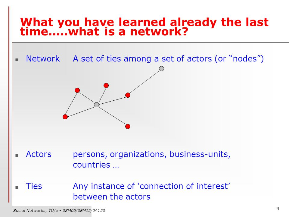 Social Networks, TU/e - 0ZM05/0EM15/0A150 4 What you have learned already the last time.....what is a network? NetworkA set of ties among a set of act