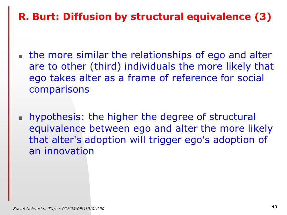 Social Networks, TU/e - 0ZM05/0EM15/0A150 43 R. Burt: Diffusion by structural equivalence (3) the more similar the relationships of ego and alter are