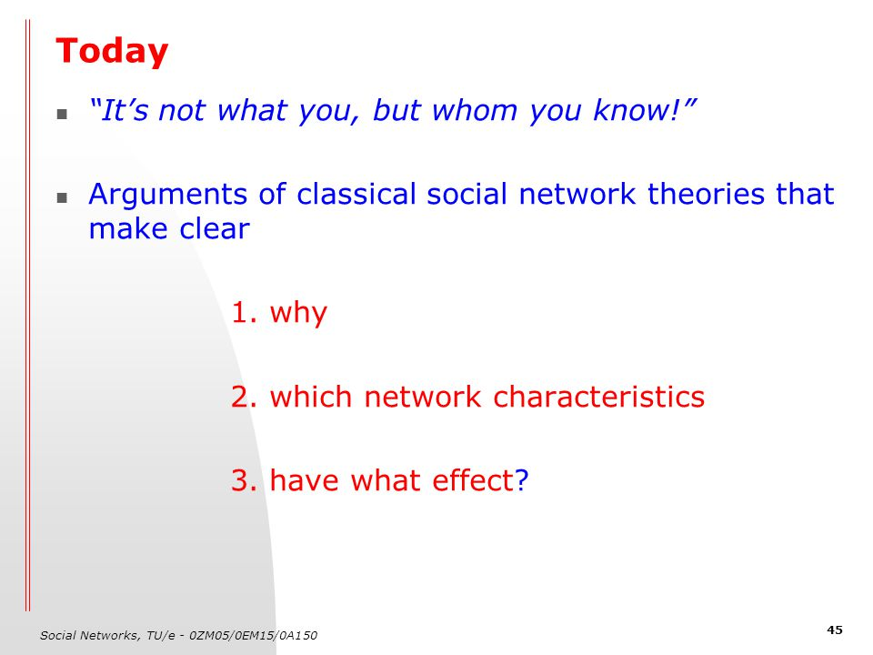 Social Networks, TU/e - 0ZM05/0EM15/0A150 45 Today It's not what you, but whom you know! Arguments of classical social network theories that make clear 1.