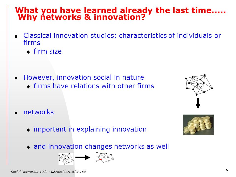 Social Networks, TU/e - 0ZM05/0EM15/0A150 6 What you have learned already the last time..... Why networks & innovation? Classical innovation studies: