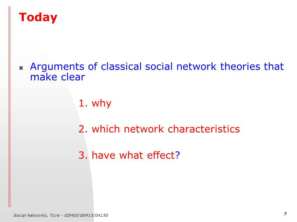 Social Networks, TU/e - 0ZM05/0EM15/0A150 7 Today Arguments of classical social network theories that make clear 1.
