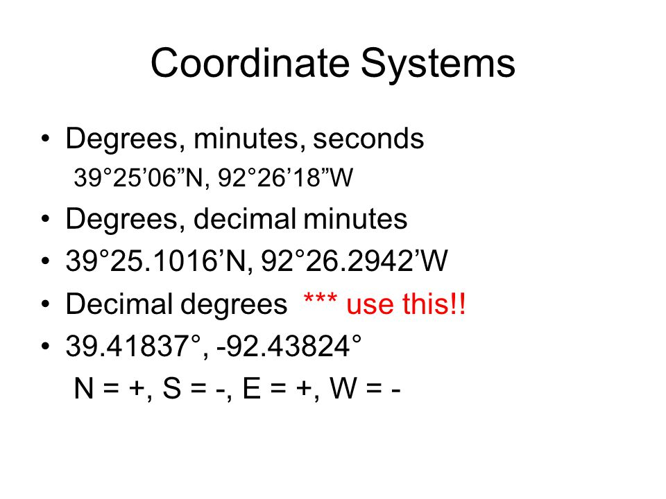 Coordinate Systems Degrees, minutes, seconds 39°25'06 N, 92°26'18 W Degrees, decimal minutes 39°25.1016'N, 92°26.2942'W Decimal degrees *** use this!.