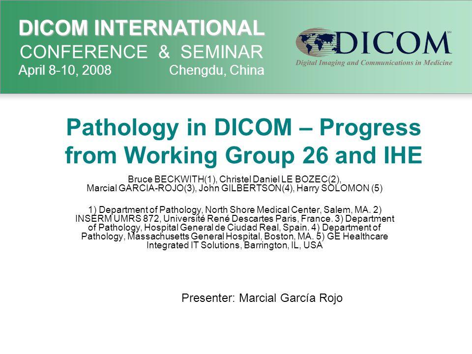 DICOM INTERNATIONAL DICOM INTERNATIONAL CONFERENCE & SEMINAR April 8-10, 2008 Chengdu, China Pathology in DICOM – Progress from Working Group 26 and I