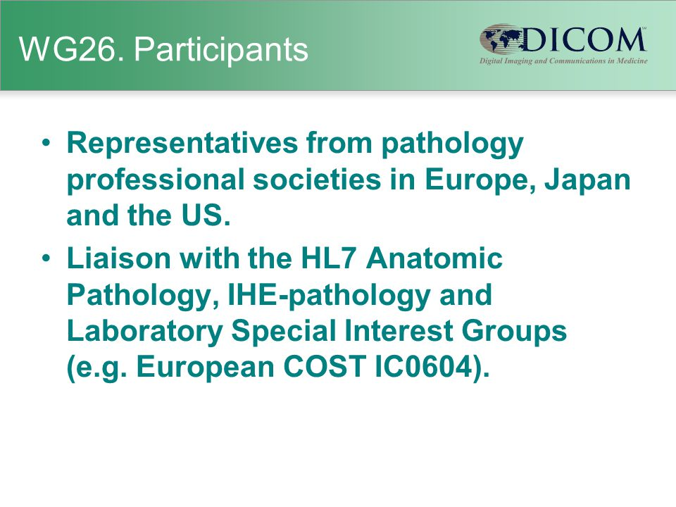 WG26. Participants Representatives from pathology professional societies in Europe, Japan and the US. Liaison with the HL7 Anatomic Pathology, IHE-pat