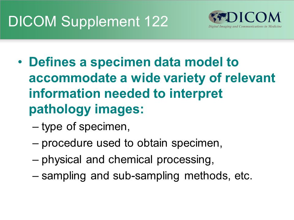 DICOM Supplement 122 Defines a specimen data model to accommodate a wide variety of relevant information needed to interpret pathology images: –type o