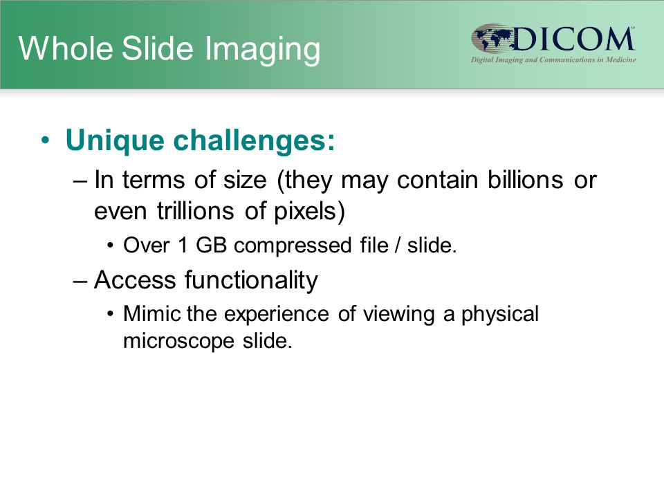 Whole Slide Imaging Unique challenges: –In terms of size (they may contain billions or even trillions of pixels) Over 1 GB compressed file / slide. –A