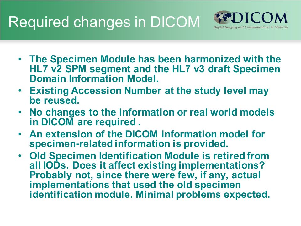 Required changes in DICOM The Specimen Module has been harmonized with the HL7 v2 SPM segment and the HL7 v3 draft Specimen Domain Information Model.