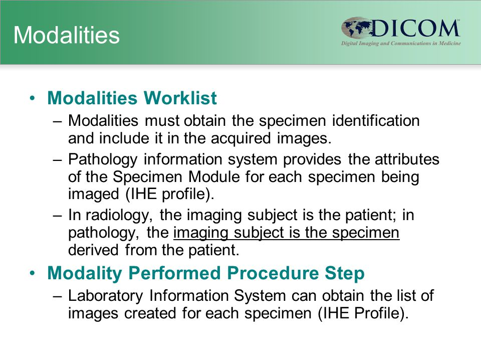 Modalities Modalities Worklist –Modalities must obtain the specimen identification and include it in the acquired images. –Pathology information syste