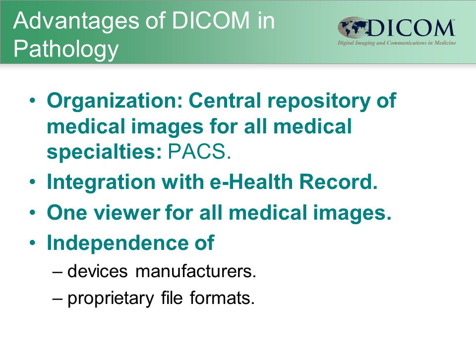 Advantages of DICOM in Pathology Organization: Central repository of medical images for all medical specialties: PACS. Integration with e-Health Recor