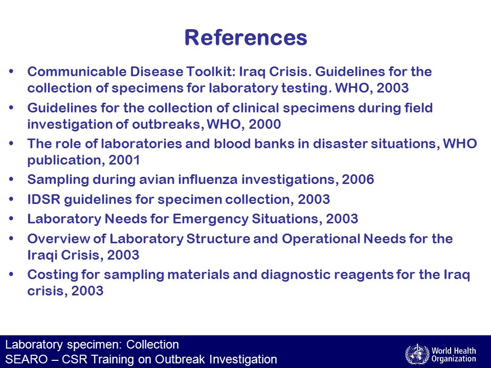 Laboratory specimen: Collection SEARO – CSR Training on Outbreak Investigation References Communicable Disease Toolkit: Iraq Crisis. Guidelines for th