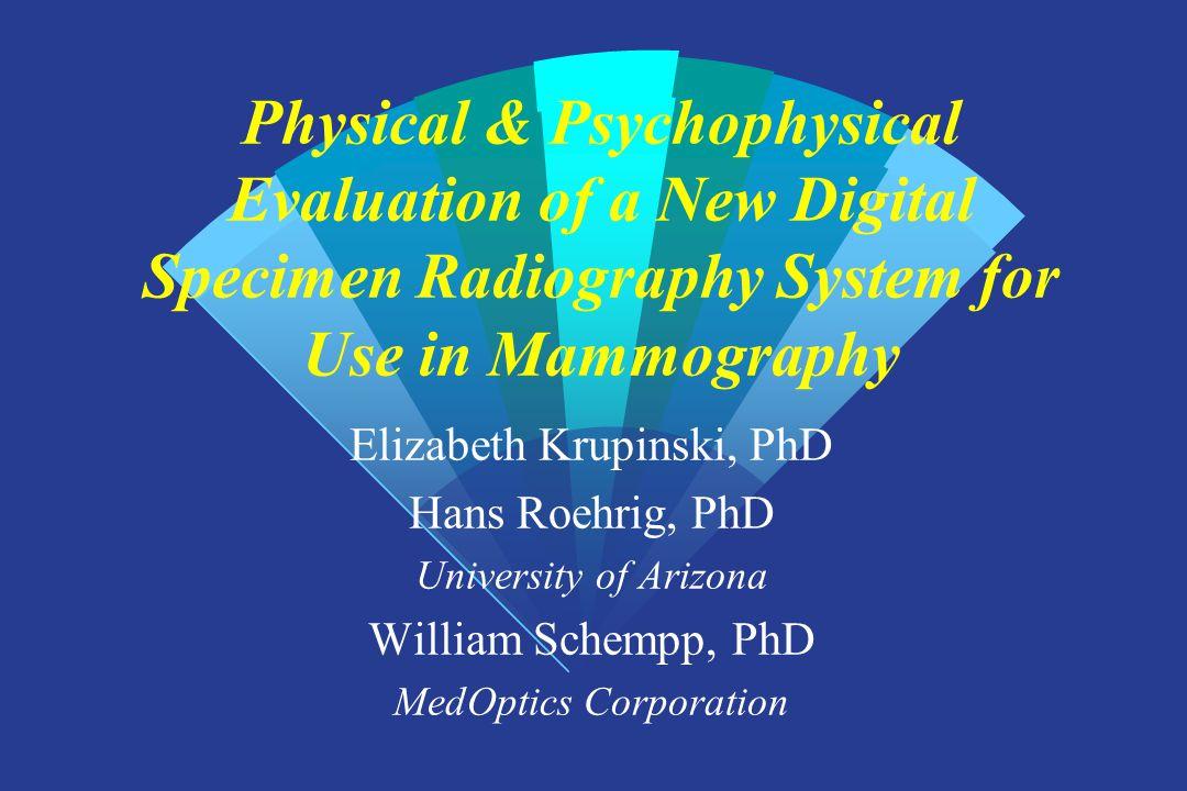Physical & Psychophysical Evaluation of a New Digital Specimen Radiography System for Use in Mammography Elizabeth Krupinski, PhD Hans Roehrig, PhD Un