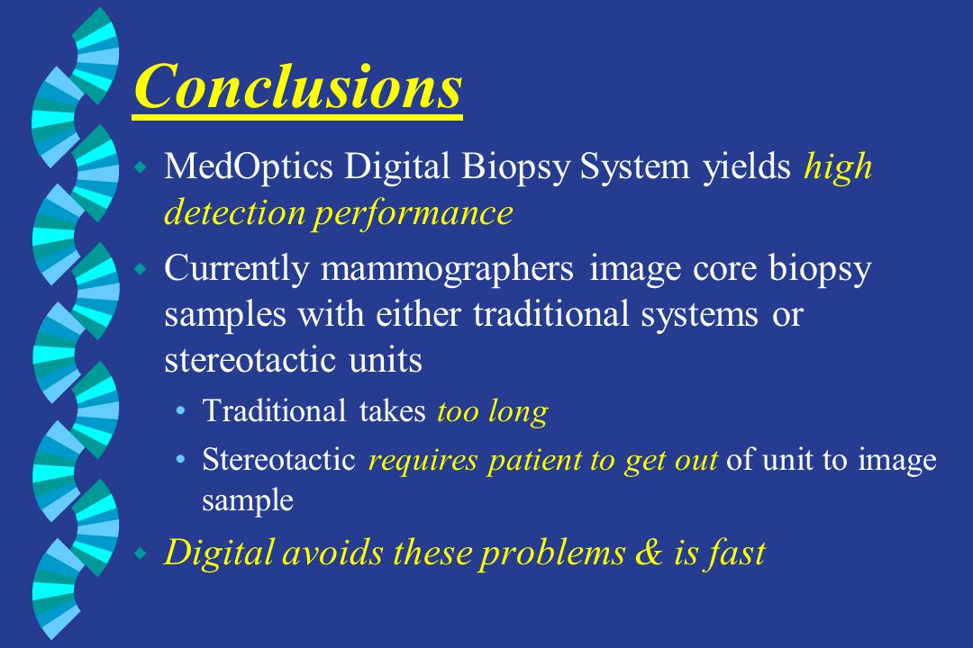 Conclusions w MedOptics Digital Biopsy System yields high detection performance w Currently mammographers image core biopsy samples with either tradit