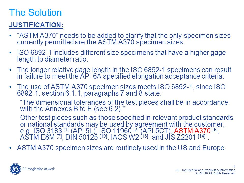 "11 GE Confidential and Proprietary Information GE  2010 All Rights Reserved The Solution JUSTIFICATION: ""ASTM A370"" needs to be added to clarify that"