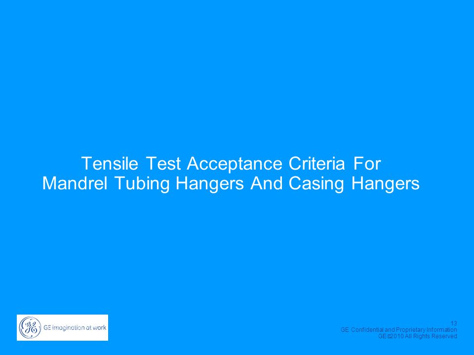 13 GE Confidential and Proprietary Information GE  2010 All Rights Reserved Tensile Test Acceptance Criteria For Mandrel Tubing Hangers And Casing Ha