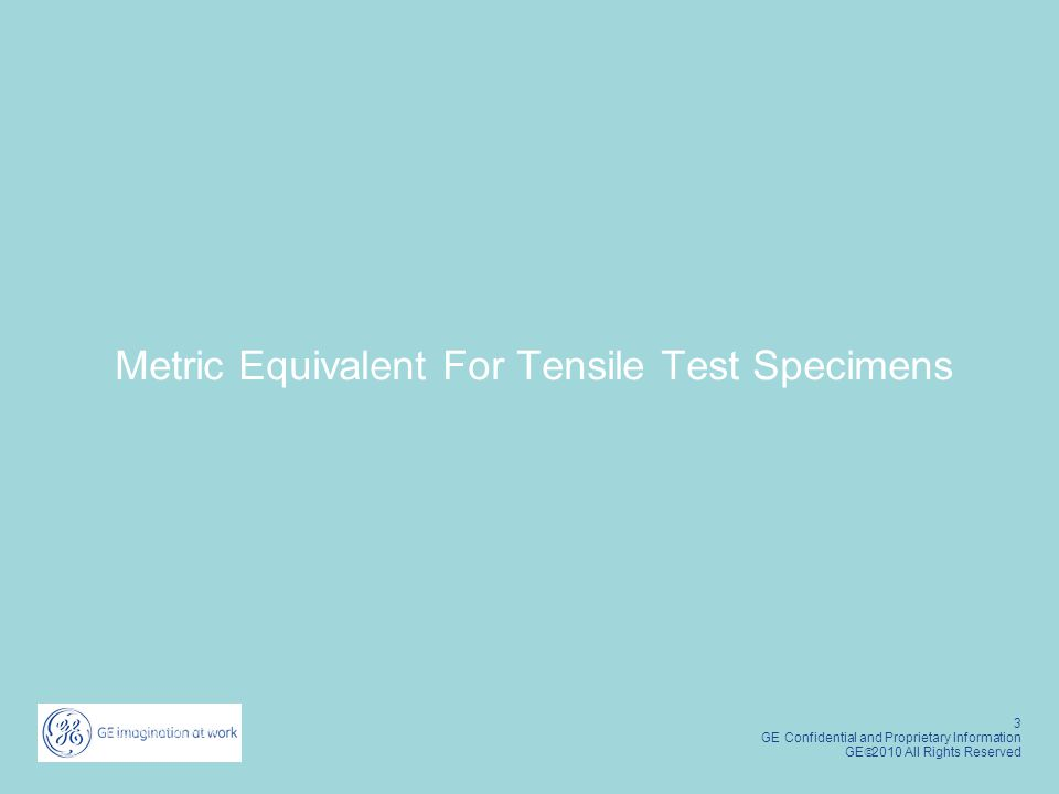 3 GE Confidential and Proprietary Information GE  2010 All Rights Reserved Metric Equivalent For Tensile Test Specimens
