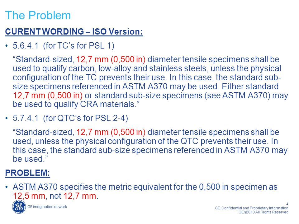 4 GE Confidential and Proprietary Information GE  2010 All Rights Reserved The Problem CURENT WORDING – ISO Version: 5.6.4.1 (for TC's for PSL 1) Standard-sized, 12,7 mm (0,500 in) diameter tensile specimens shall be used to qualify carbon, low-alloy and stainless steels, unless the physical configuration of the TC prevents their use.