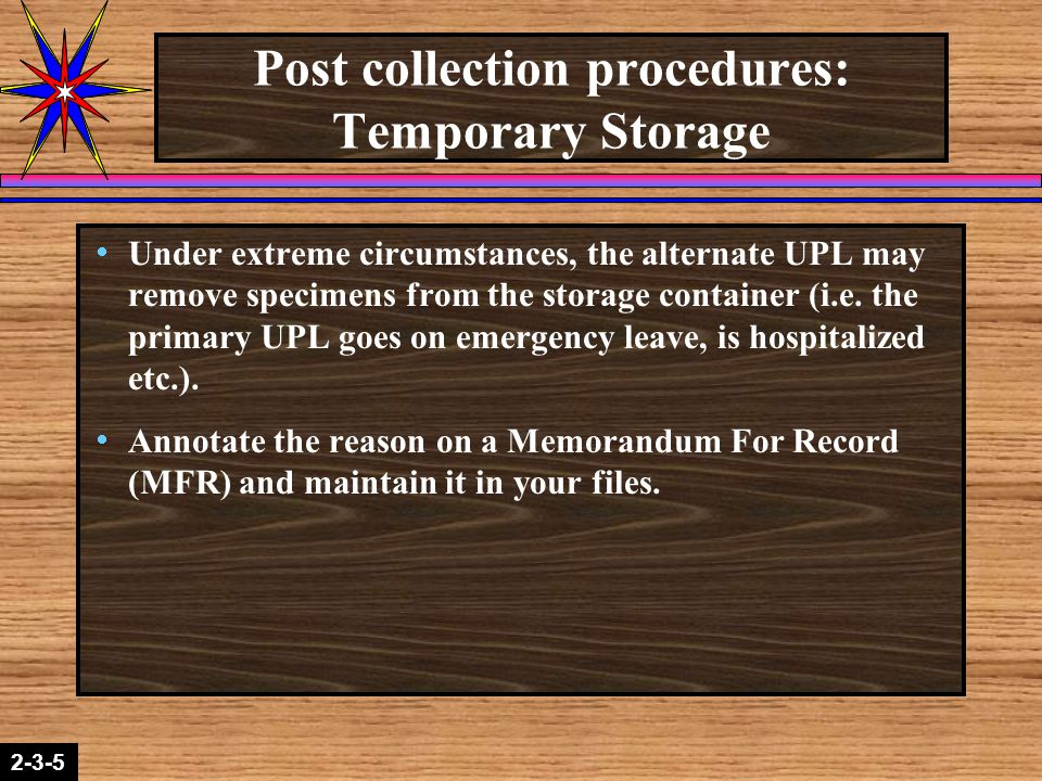 2-1-22-3-5 Post collection procedures: Temporary Storage  Under extreme circumstances, the alternate UPL may remove specimens from the storage container (i.e.