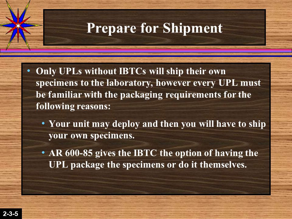 2-1-22-3-5 Prepare for Shipment  Only UPLs without IBTCs will ship their own specimens to the laboratory, however every UPL must be familiar with the packaging requirements for the following reasons:  Your unit may deploy and then you will have to ship your own specimens.