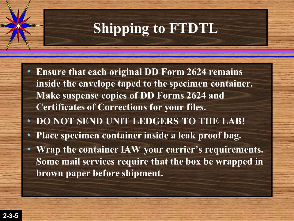 2-1-22-3-5 Shipping to FTDTL  Ensure that each original DD Form 2624 remains inside the envelope taped to the specimen container. Make suspense copie