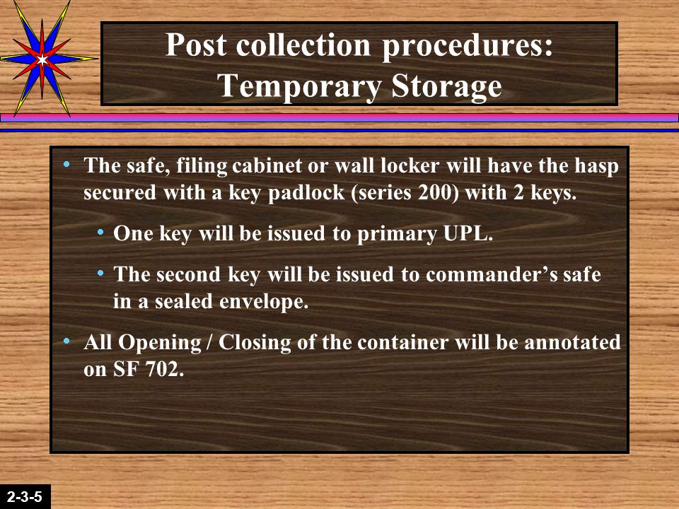 2-1-22-3-5 Post collection procedures: Temporary Storage  The safe, filing cabinet or wall locker will have the hasp secured with a key padlock (series 200) with 2 keys.