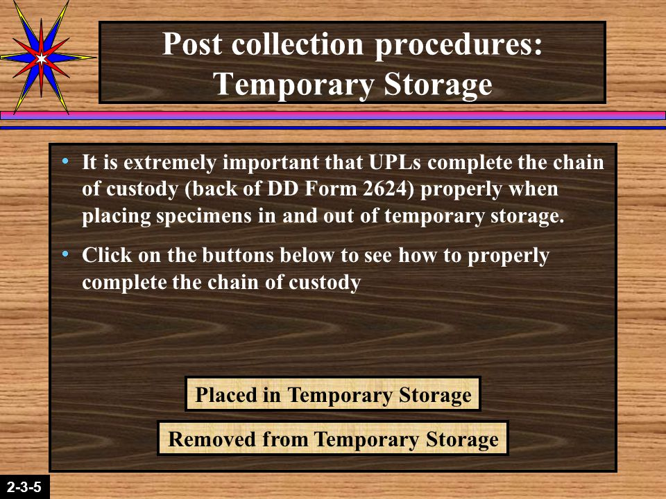2-1-22-3-5 Post collection procedures: Temporary Storage  It is extremely important that UPLs complete the chain of custody (back of DD Form 2624) properly when placing specimens in and out of temporary storage.
