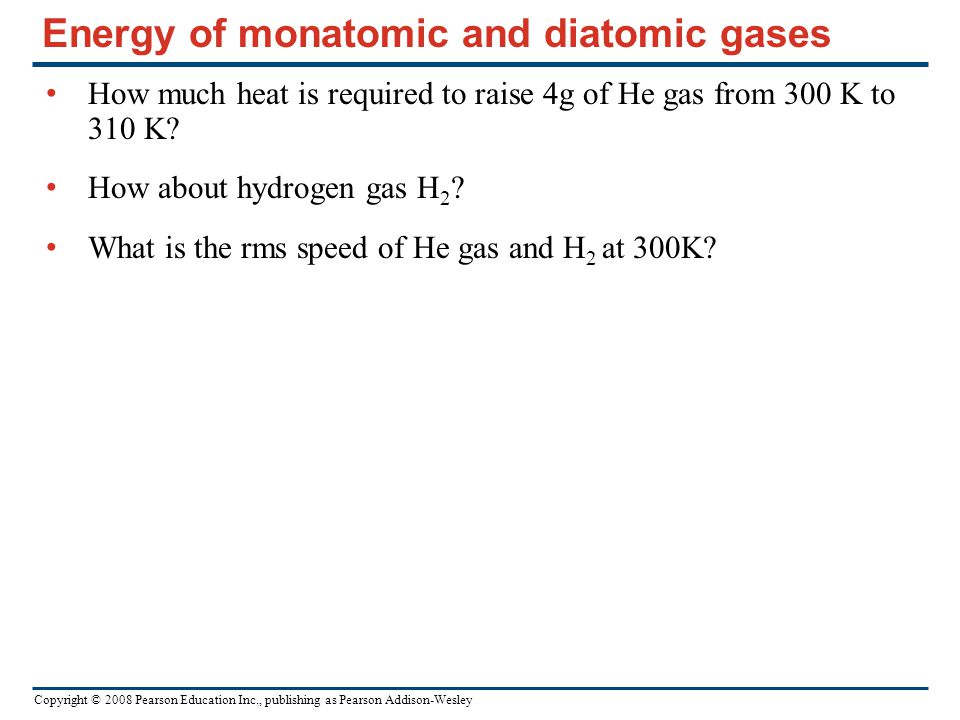 Copyright © 2008 Pearson Education Inc., publishing as Pearson Addison-Wesley Energy of monatomic and diatomic gases How much heat is required to raise 4g of He gas from 300 K to 310 K.
